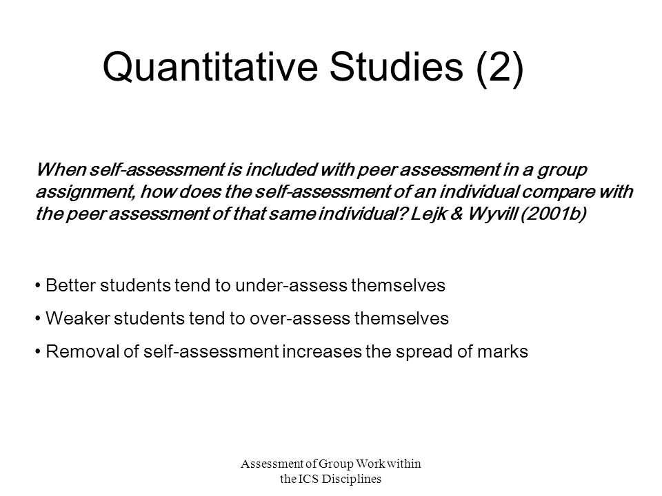 Assessment of Group Work within the ICS Disciplines Quantitative Studies (2) When self-assessment is included with peer assessment in a group assignment, how does the self-assessment of an individual compare with the peer assessment of that same individual.