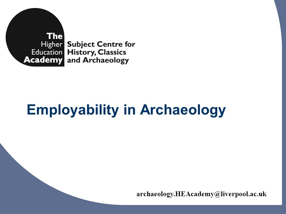 archaeology.HEAcademy@liverpool.ac.uk Archaeology Graduate Careers Main aims of project 1.To survey the wide diversity of career paths that graduates have taken 2.To raise awareness of key skills that are significant in enhancing graduate career paths 3.To identify skills that might enhance the employability future generations of archaeology graduates 4.To stimulate discussion on these skills within the archaeological community inside and outside H.E.