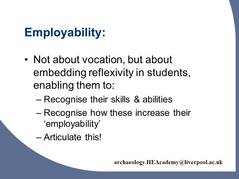 Employability: Not about vocation, but about embedding reflexivity in students, enabling them to: –Recognise their skills & abilities –Recognise how these increase their employability –Articulate this!