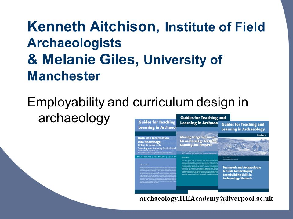 archaeology.HEAcademy@liverpool.ac.uk Kenneth Aitchison, Institute of Field Archaeologists & Melanie Giles, University of Manchester Employability and curriculum design in archaeology
