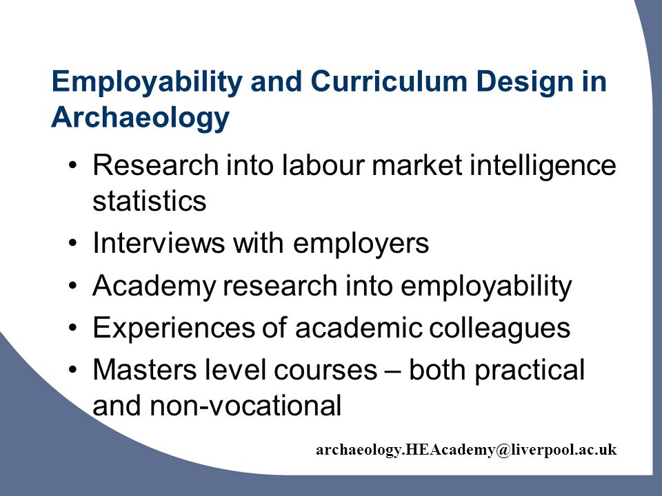 archaeology.HEAcademy@liverpool.ac.uk Research into labour market intelligence statistics Interviews with employers Academy research into employability Experiences of academic colleagues Masters level courses – both practical and non-vocational Employability and Curriculum Design in Archaeology