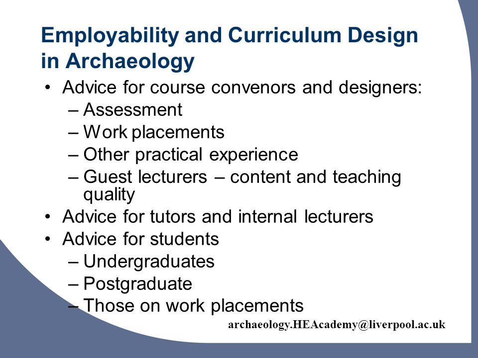 archaeology.HEAcademy@liverpool.ac.uk Funding Research: Employability Assessing and Assisting Archaeology Student Preparedness for Graduate Employment: University of York, with proposed dissemination by University of Bournemouth Developing undergraduate work place learning in non-archaeological organisations: University of Sheffield