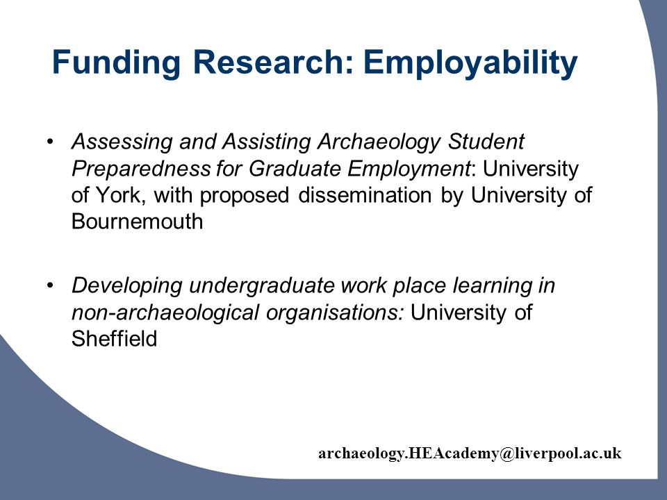 Funding Research: Employability Assessing and Assisting Archaeology Student Preparedness for Graduate Employment: University of York, with proposed dissemination by University of Bournemouth Developing undergraduate work place learning in non-archaeological organisations: University of Sheffield