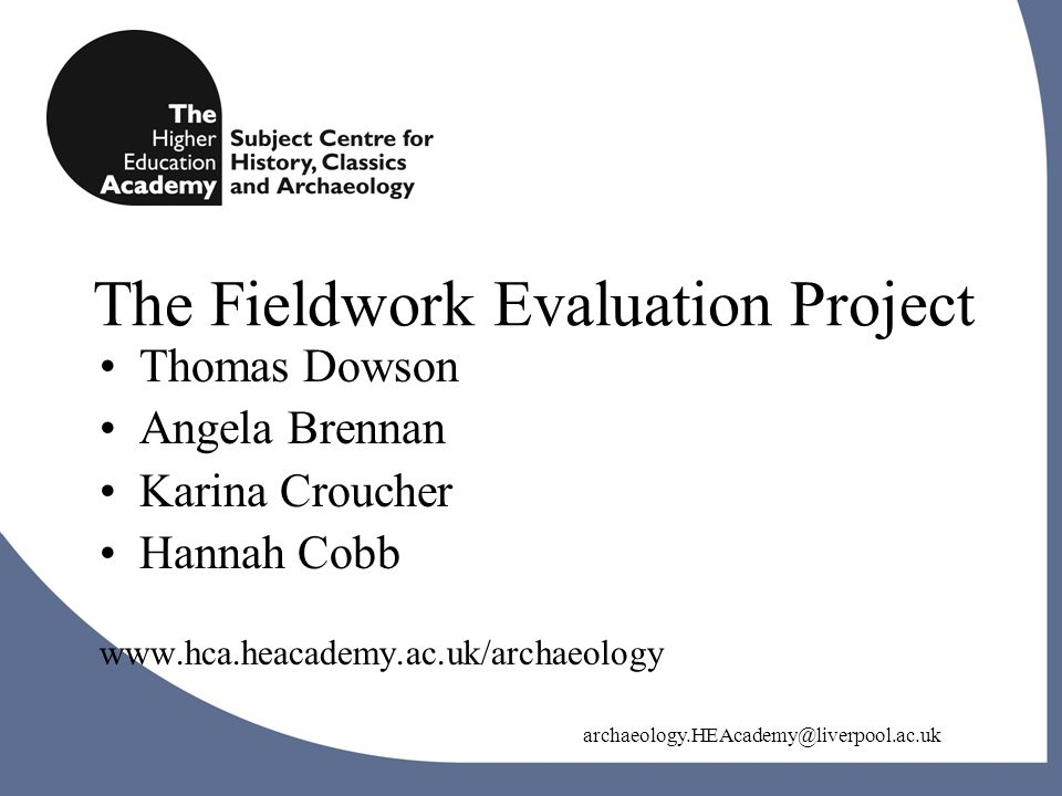 archaeology.HEAcademy@liverpool.ac.uk The Fieldwork Evaluation Project archaeology.HEAcademy@liverpool.ac.uk Thomas Dowson Angela Brennan Karina Croucher Hannah Cobb www.hca.heacademy.ac.uk/archaeology
