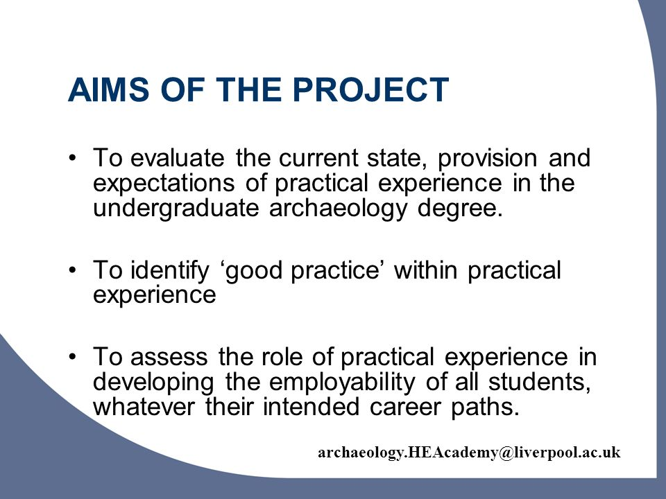 AIMS OF THE PROJECT To evaluate the current state, provision and expectations of practical experience in the undergraduate archaeology degree.
