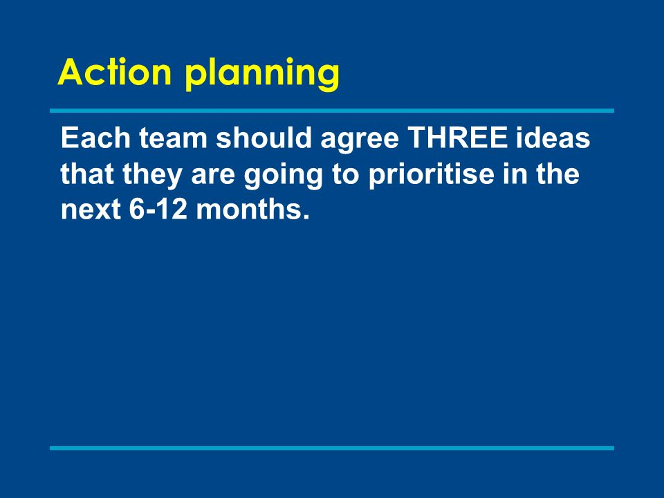 Action planning Each team should agree THREE ideas that they are going to prioritise in the next 6-12 months.