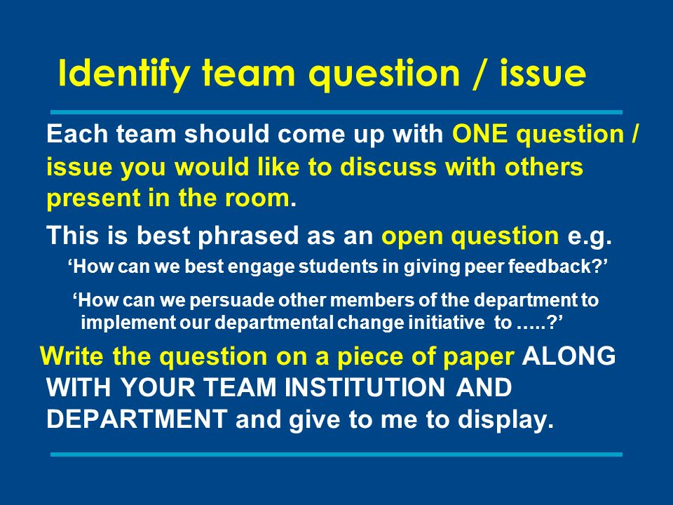 Identify team question / issue Each team should come up with ONE question / issue you would like to discuss with others present in the room.