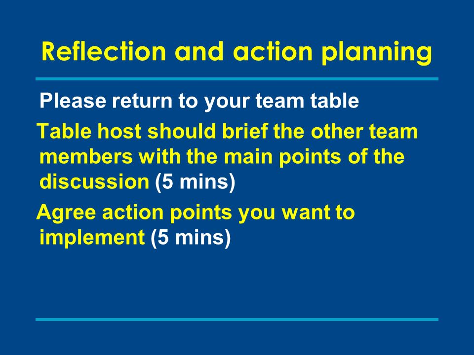 Reflection and action planning Please return to your team table Table host should brief the other team members with the main points of the discussion (5 mins) Agree action points you want to implement (5 mins)