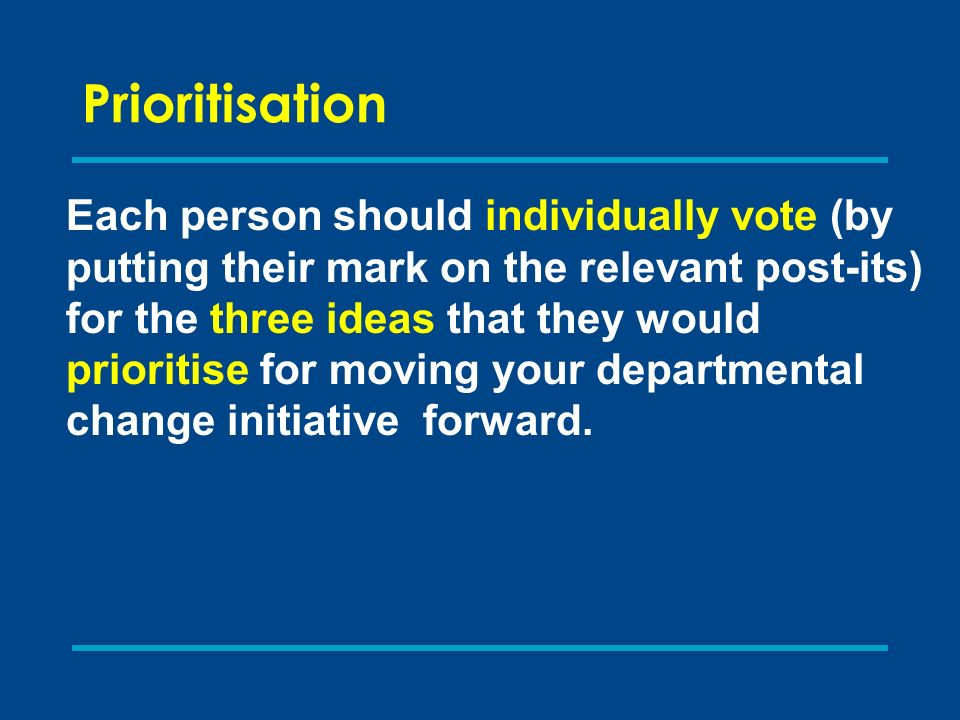 Prioritisation Each person should individually vote (by putting their mark on the relevant post-its) for the three ideas that they would prioritise for moving your departmental change initiative forward.