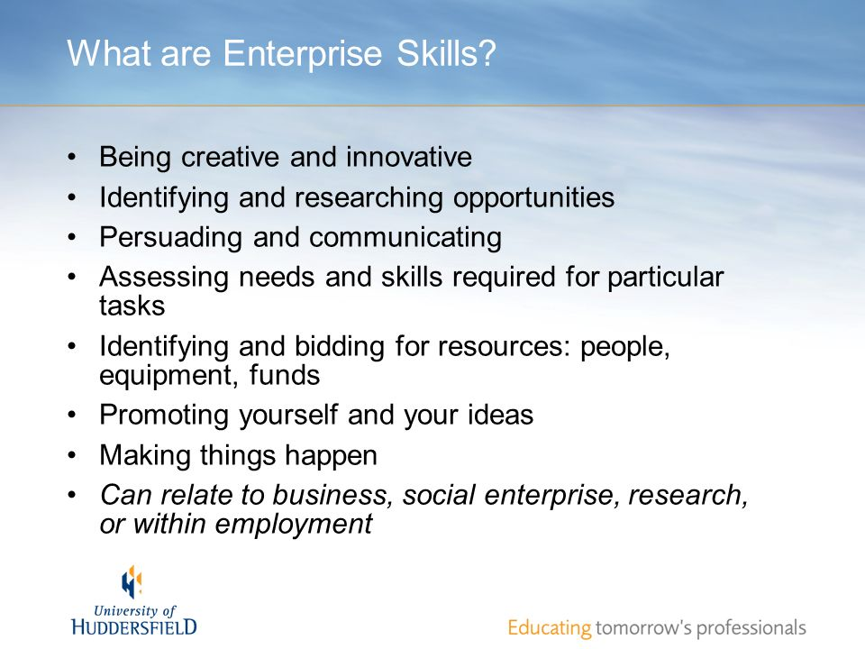 What are Enterprise Skills? Being creative and innovative Identifying and researching opportunities Persuading and communicating Assessing needs and s