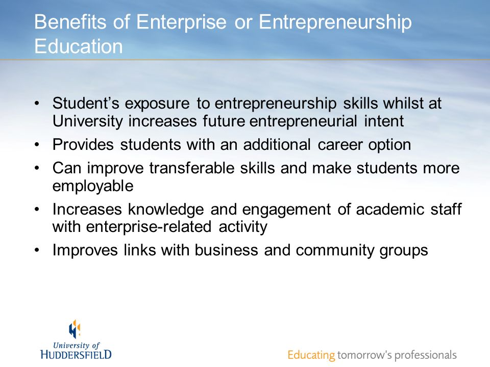 Benefits of Enterprise or Entrepreneurship Education Students exposure to entrepreneurship skills whilst at University increases future entrepreneuria