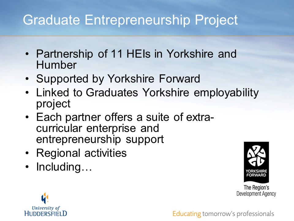 Graduate Entrepreneurship Project Partnership of 11 HEIs in Yorkshire and Humber Supported by Yorkshire Forward Linked to Graduates Yorkshire employab
