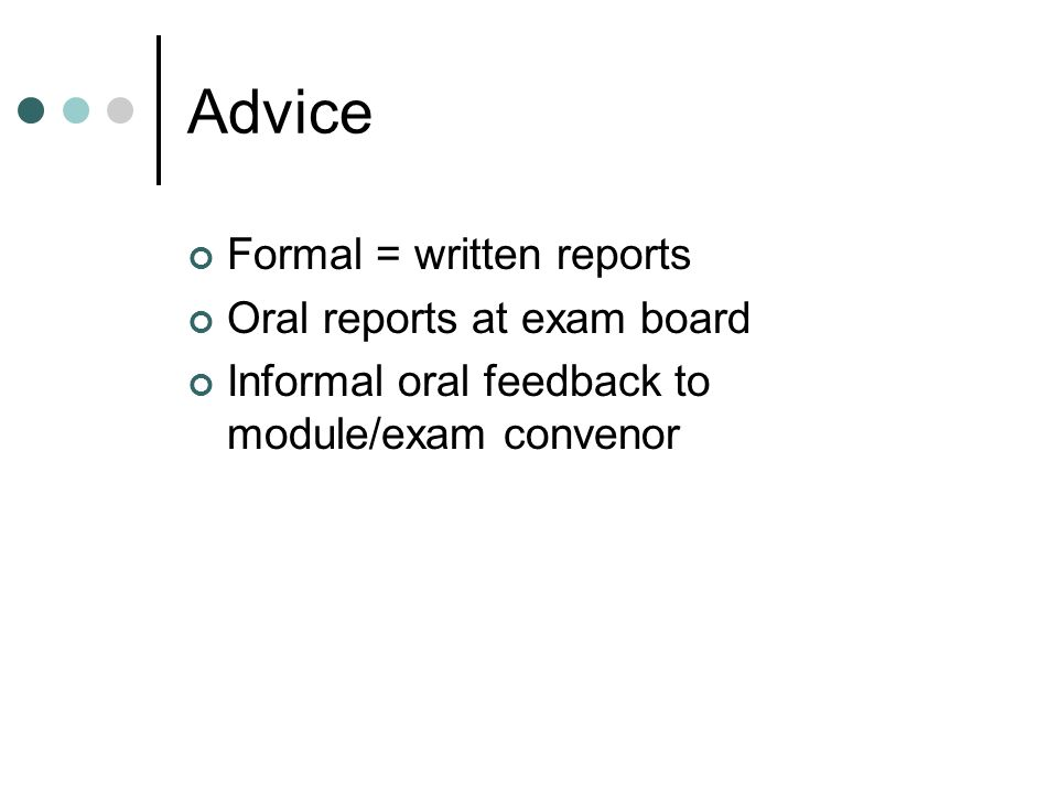 Advice Formal = written reports Oral reports at exam board Informal oral feedback to module/exam convenor