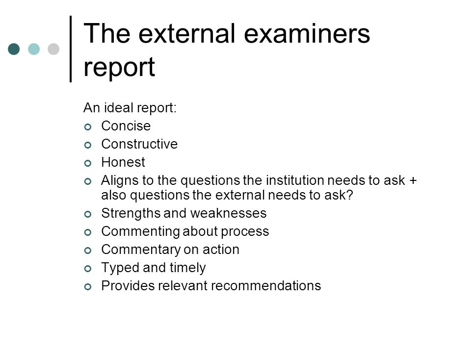 The external examiners report An ideal report: Concise Constructive Honest Aligns to the questions the institution needs to ask + also questions the e