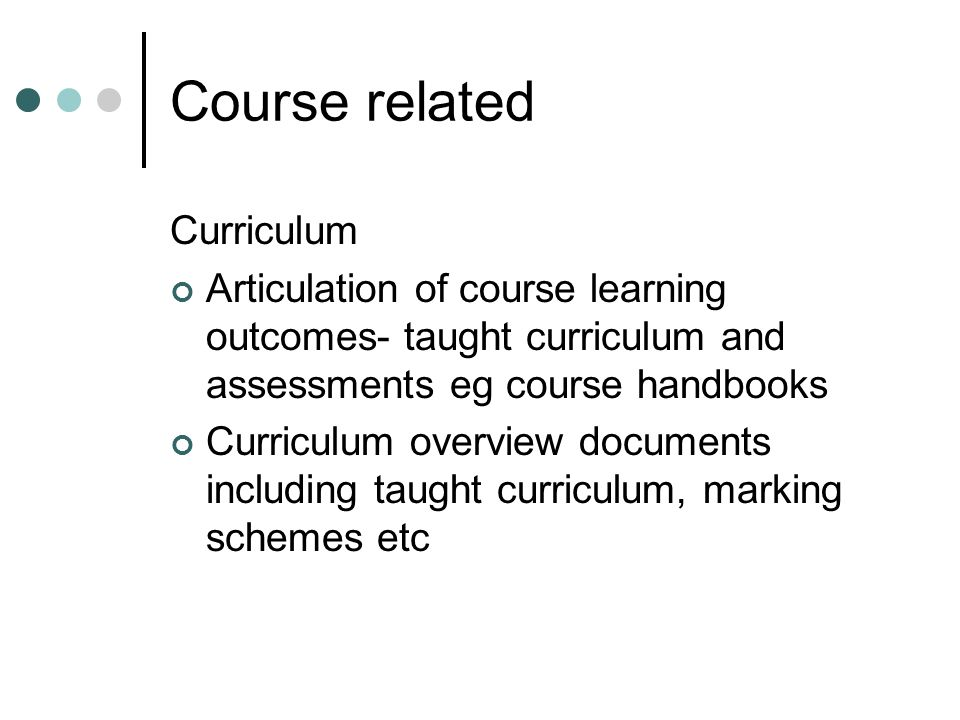 Course related Curriculum Articulation of course learning outcomes- taught curriculum and assessments eg course handbooks Curriculum overview document