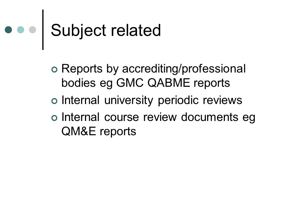 Subject related Reports by accrediting/professional bodies eg GMC QABME reports Internal university periodic reviews Internal course review documents