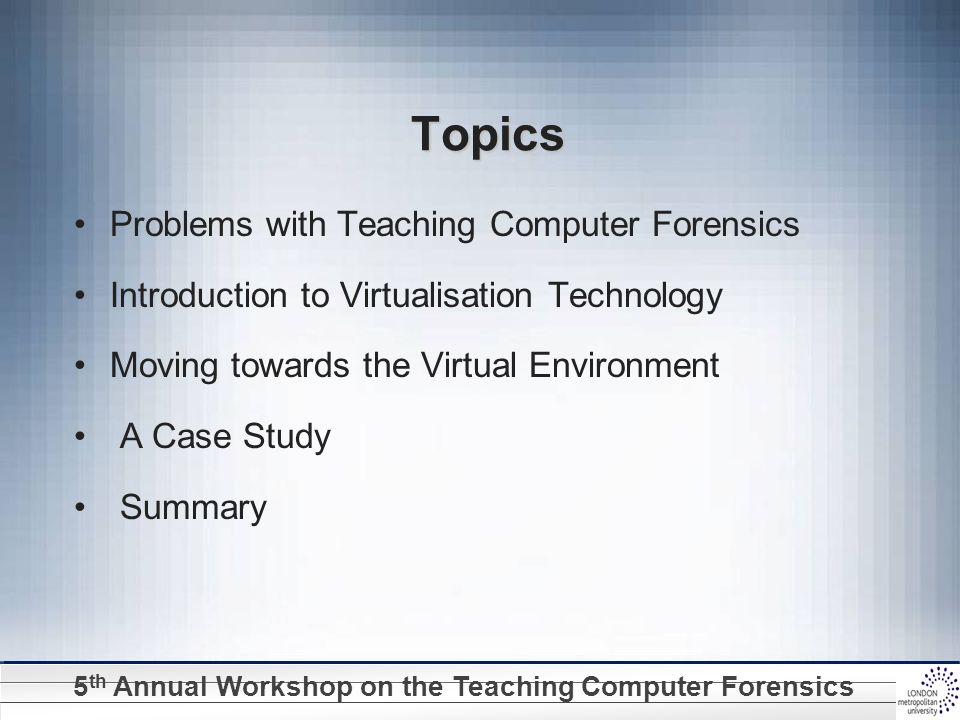 5 th Annual Workshop on the Teaching Computer Forensics Problems with Teaching Computer Forensics Digital evidence from different hard/software platforms University labs normally equipped with PCs and Ms Windows O.S.