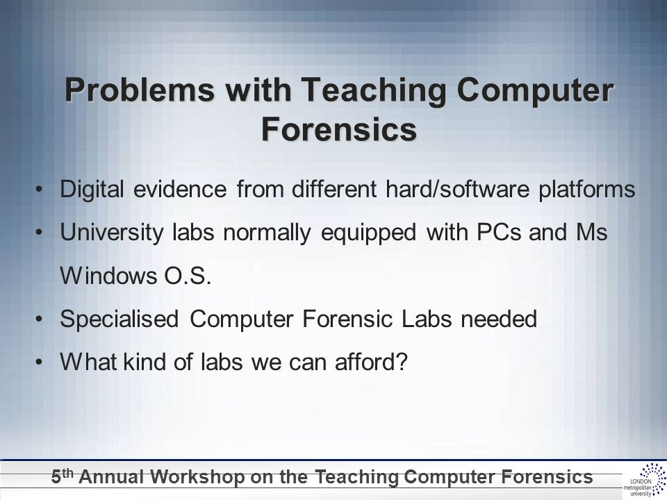 5 th Annual Workshop on the Teaching Computer Forensics Problems with Teaching Computer Forensics Digital evidence from different hard/software platfo