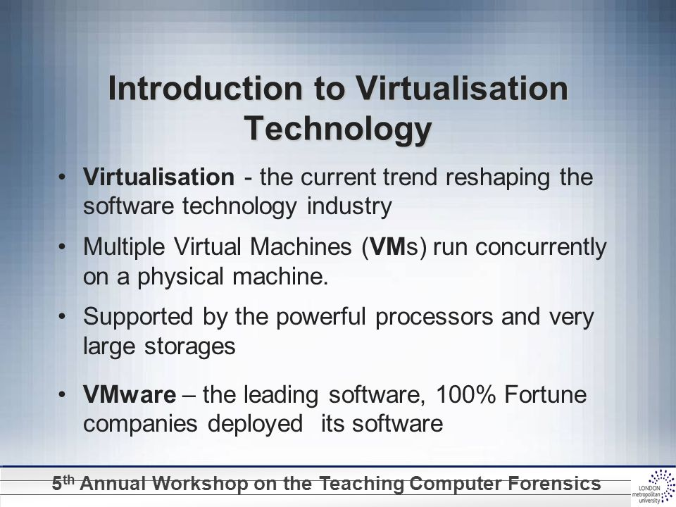 5 th Annual Workshop on the Teaching Computer Forensics Introduction to Virtualisation Technology Virtualisation - the current trend reshaping the sof