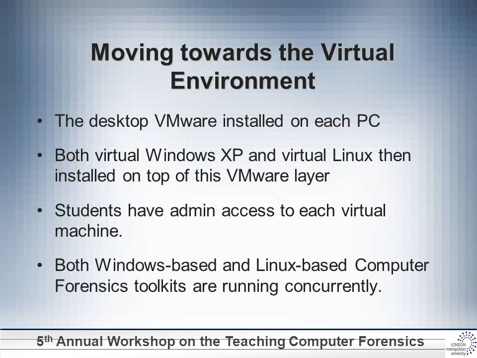 5 th Annual Workshop on the Teaching Computer Forensics Moving towards the Virtual Environment The desktop VMware installed on each PC Both virtual Wi