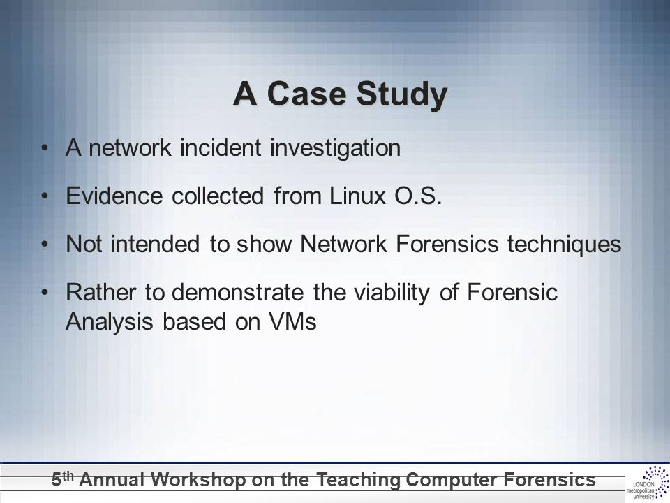 5 th Annual Workshop on the Teaching Computer Forensics A Case Study A network incident investigation Evidence collected from Linux O.S.