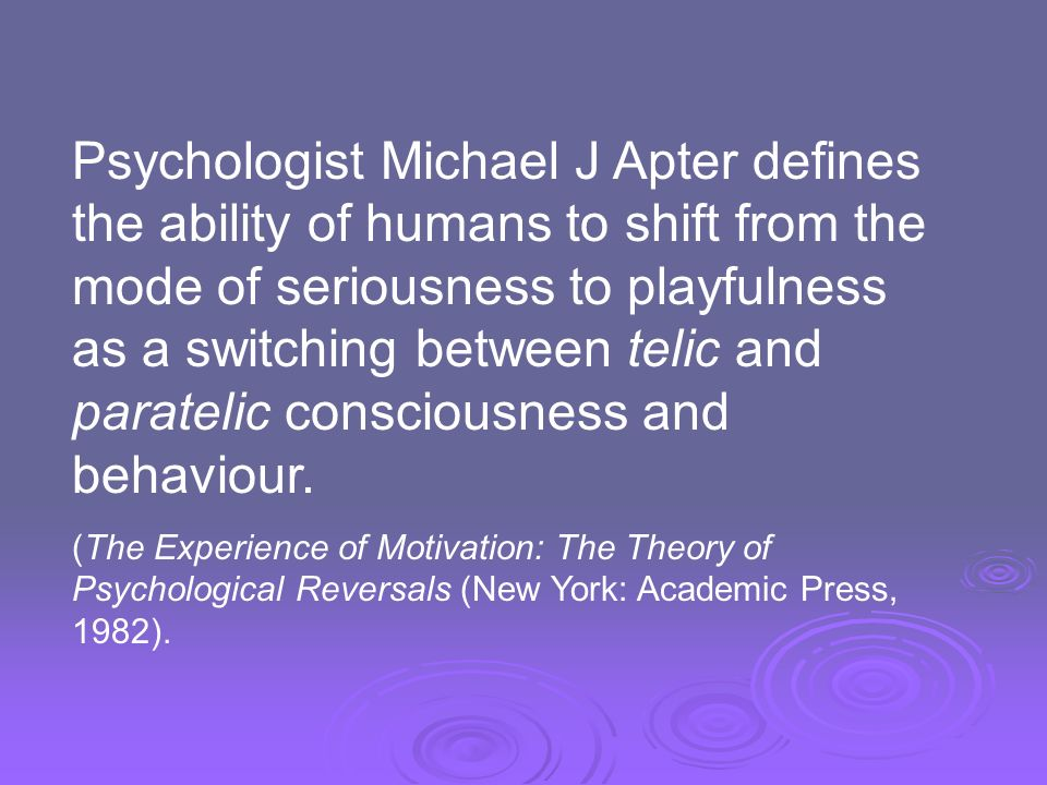 Psychologist Michael J Apter defines the ability of humans to shift from the mode of seriousness to playfulness as a switching between telic and paratelic consciousness and behaviour.