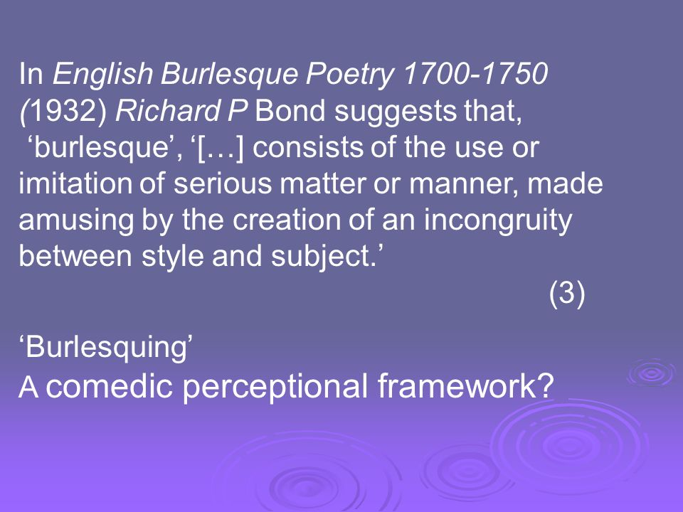 In English Burlesque Poetry 1700-1750 (1932) Richard P Bond suggests that, burlesque, […] consists of the use or imitation of serious matter or manner, made amusing by the creation of an incongruity between style and subject.
