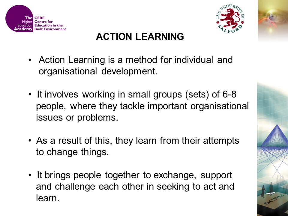 ACTION LEARNING Action Learning is a method for individual and organisational development.