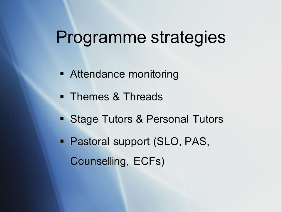 Programme strategies Attendance monitoring Themes & Threads Stage Tutors & Personal Tutors Pastoral support (SLO, PAS, Counselling, ECFs)