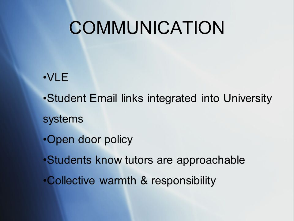 VLE Student  links integrated into University systems Open door policy Students know tutors are approachable Collective warmth & responsibility COMMUNICATION