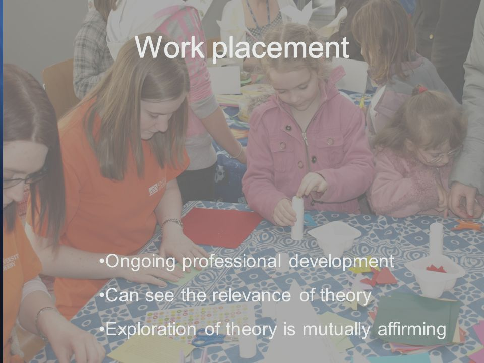 Ongoing professional development Can see the relevance of theory Exploration of theory is mutually affirming Work placement