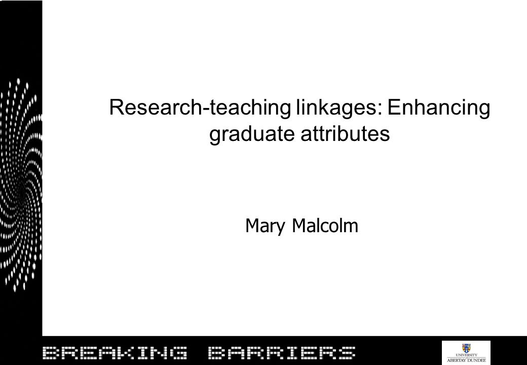 Research-teaching linkages: Enhancing graduate attributes Mary Malcolm