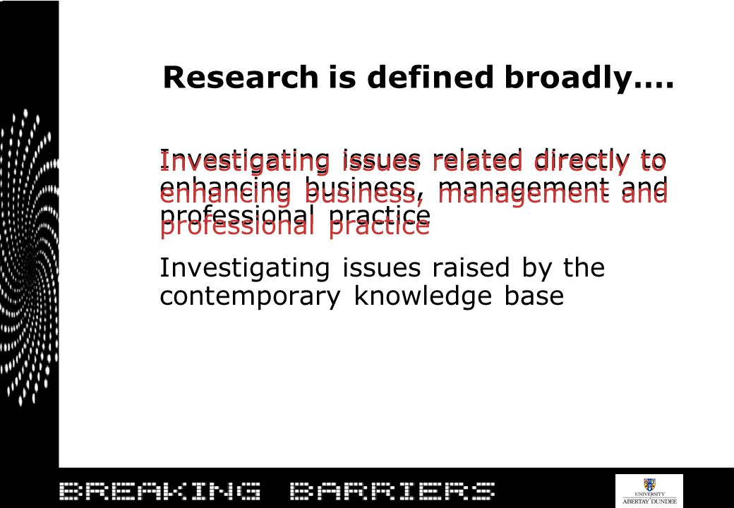 Research is defined broadly…. Investigating issues related directly to enhancing business, management and professional practice Investigating issues r