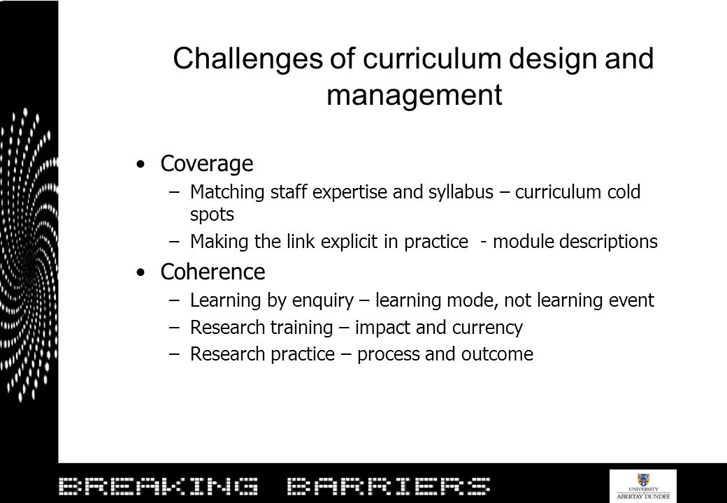 Challenges of curriculum design and management Coverage –Matching staff expertise and syllabus – curriculum cold spots –Making the link explicit in pr