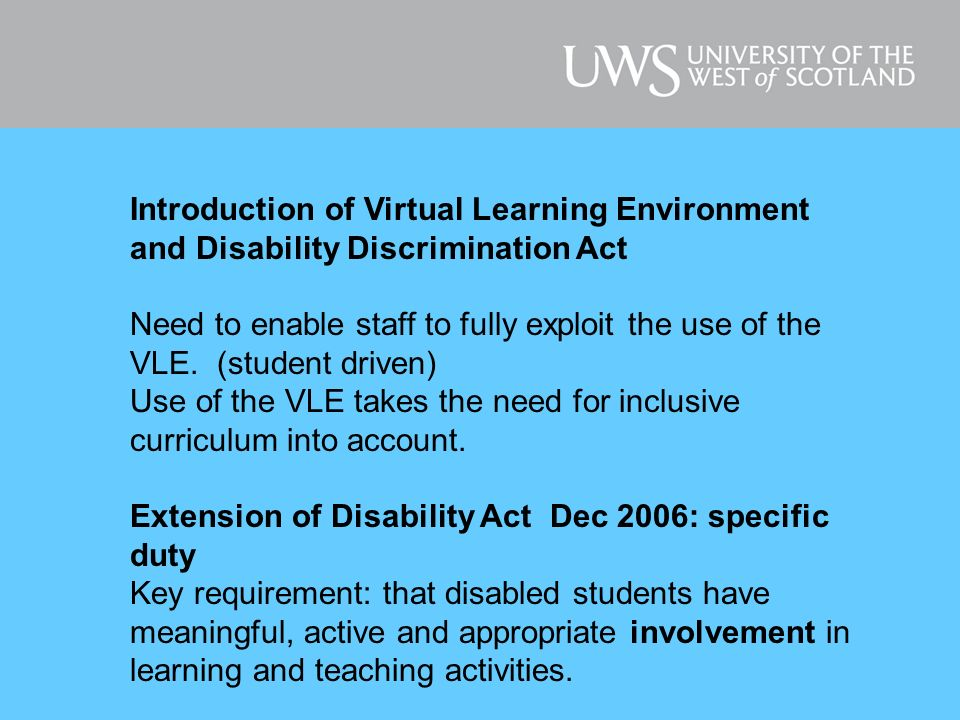 For information on Disability Equality Duty See Scottish Disability Team website at: www.sdt.ac.uk Article : The Disability Equality Duty: Implications and Opportunities for ICT provision in Higher Education Institutions and Colleges of Further Education.