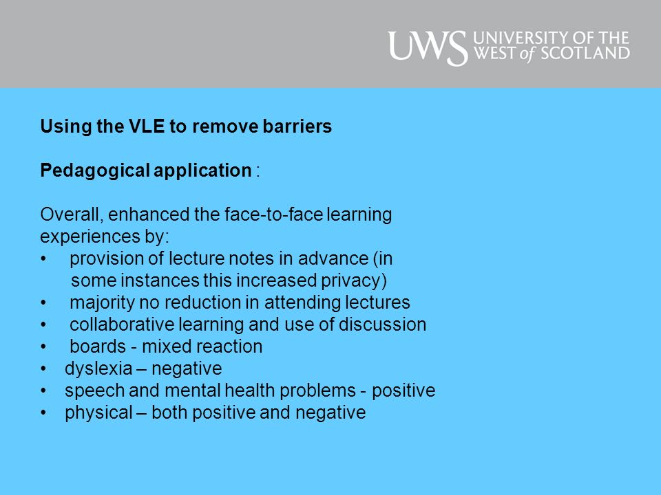 Using the VLE to remove barriers Pedagogical application : Overall, enhanced the face-to-face learning experiences by: provision of lecture notes in advance (in some instances this increased privacy) majority no reduction in attending lectures collaborative learning and use of discussion boards - mixed reaction dyslexia – negative speech and mental health problems - positive physical – both positive and negative