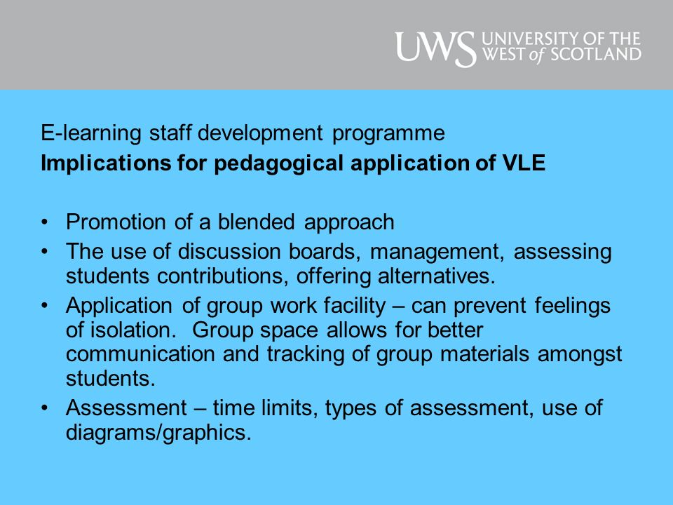 E-learning staff development programme Practical application of VLE: Keeping it uncluttered Unused areas where nothing is stored Need for uniformity – consistent appearance and structure Use of colours and fonts Inclusion of diagrams and graphics Using assessment