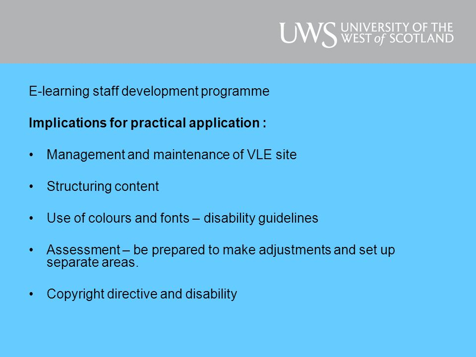 E-learning staff development programme Implications for practical application : Management and maintenance of VLE site Structuring content Use of colours and fonts – disability guidelines Assessment – be prepared to make adjustments and set up separate areas.