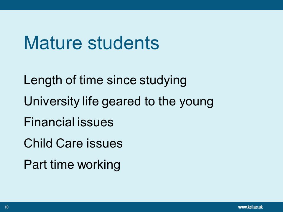 Mature students Length of time since studying University life geared to the young Financial issues Child Care issues Part time working 10