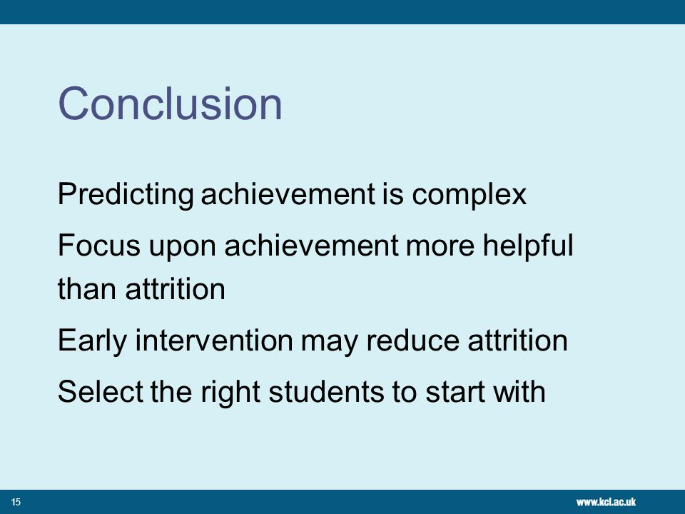 Conclusion Predicting achievement is complex Focus upon achievement more helpful than attrition Early intervention may reduce attrition Select the right students to start with 15