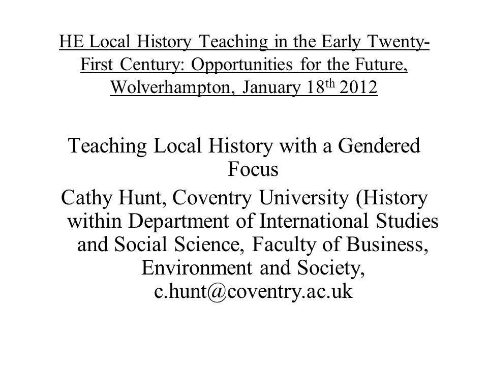 HE Local History Teaching in the Early Twenty- First Century: Opportunities for the Future, Wolverhampton, January 18 th 2012 Teaching Local History w