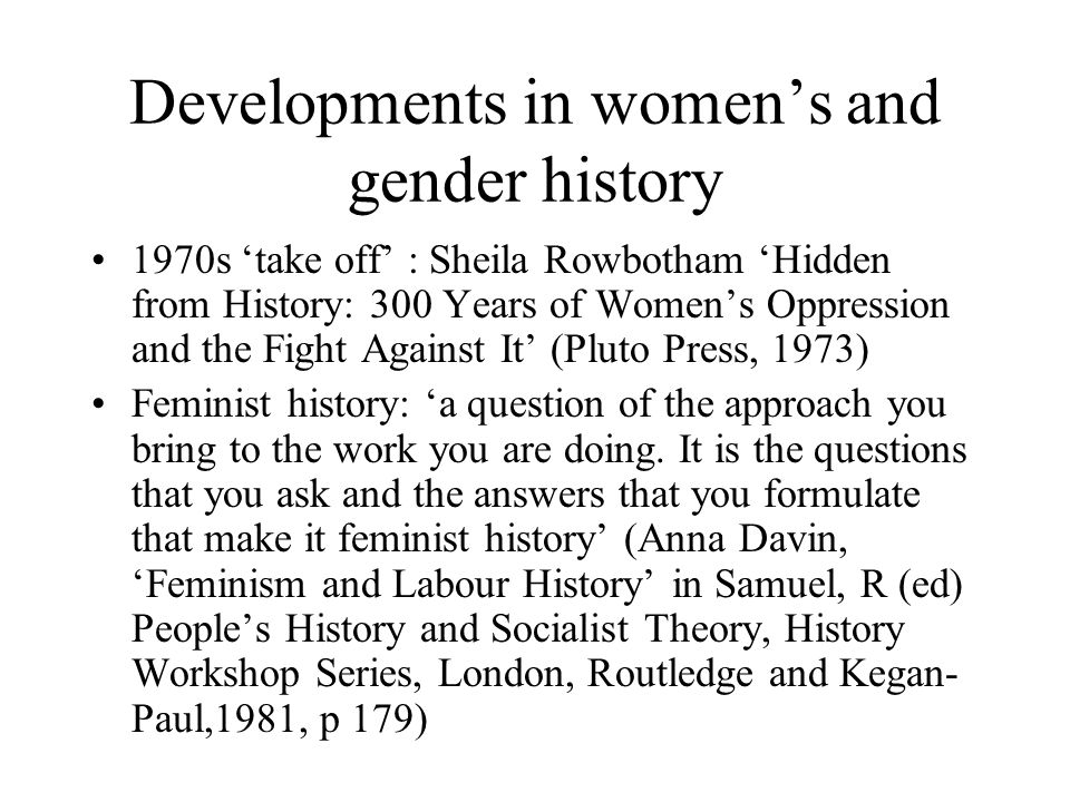 Developments in womens and gender history 1970s take off : Sheila Rowbotham Hidden from History: 300 Years of Womens Oppression and the Fight Against