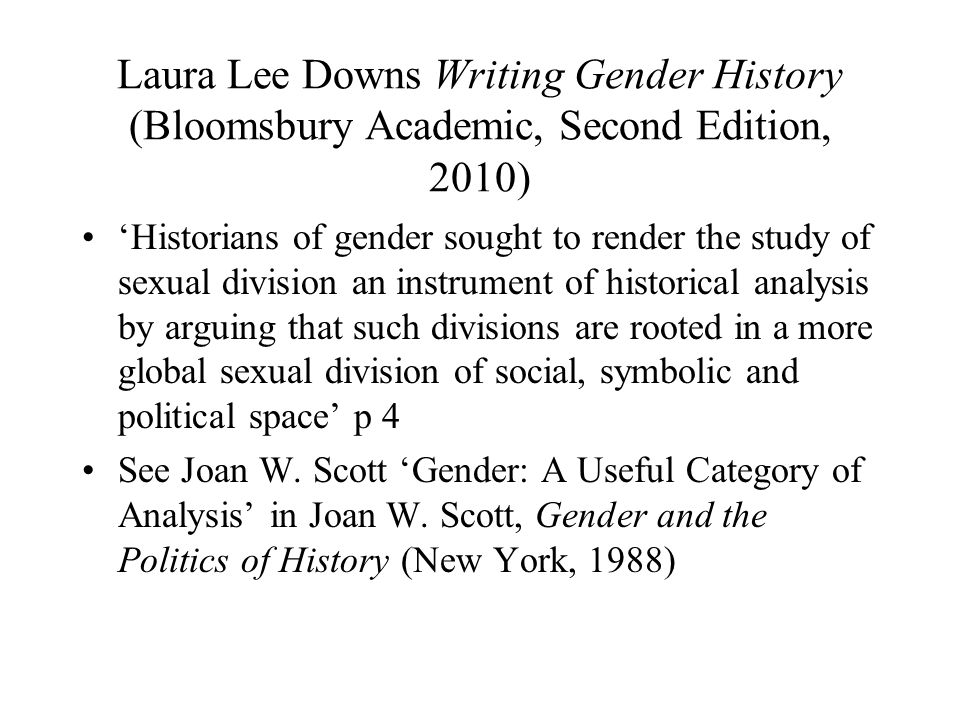 Laura Lee Downs Writing Gender History (Bloomsbury Academic, Second Edition, 2010) Historians of gender sought to render the study of sexual division