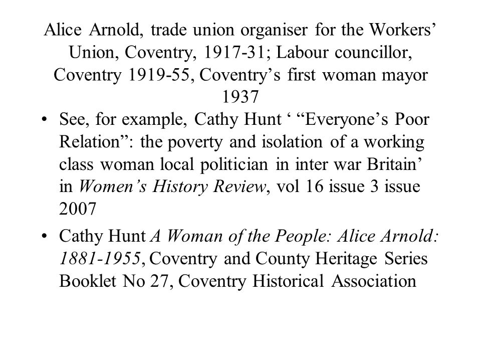 Alice Arnold, trade union organiser for the Workers Union, Coventry, ; Labour councillor, Coventry , Coventrys first woman mayor 1937 See, for example, Cathy Hunt Everyones Poor Relation: the poverty and isolation of a working class woman local politician in inter war Britain in Womens History Review, vol 16 issue 3 issue 2007 Cathy Hunt A Woman of the People: Alice Arnold: , Coventry and County Heritage Series Booklet No 27, Coventry Historical Association