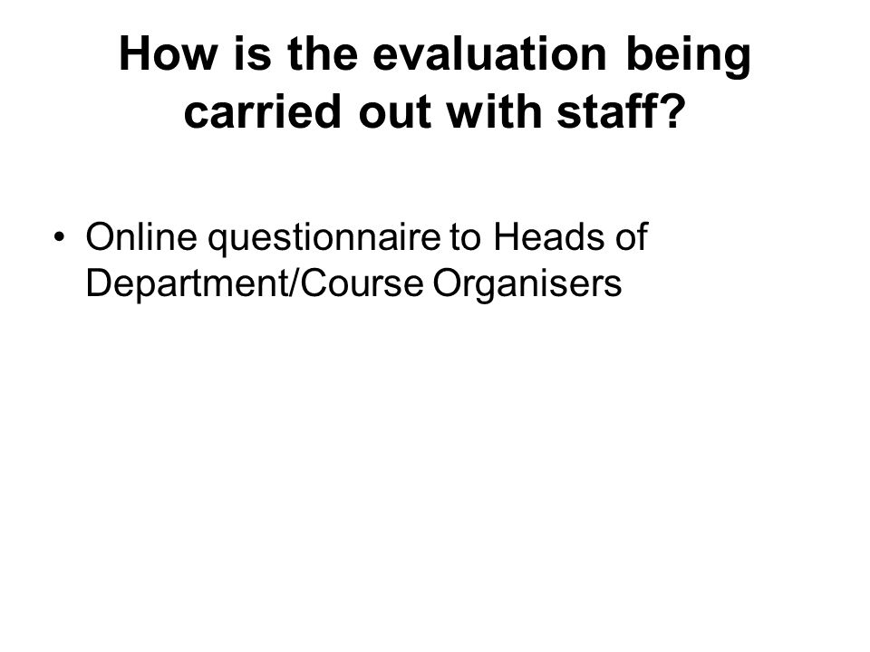 How is the evaluation being carried out with staff? Online questionnaire to Heads of Department/Course Organisers