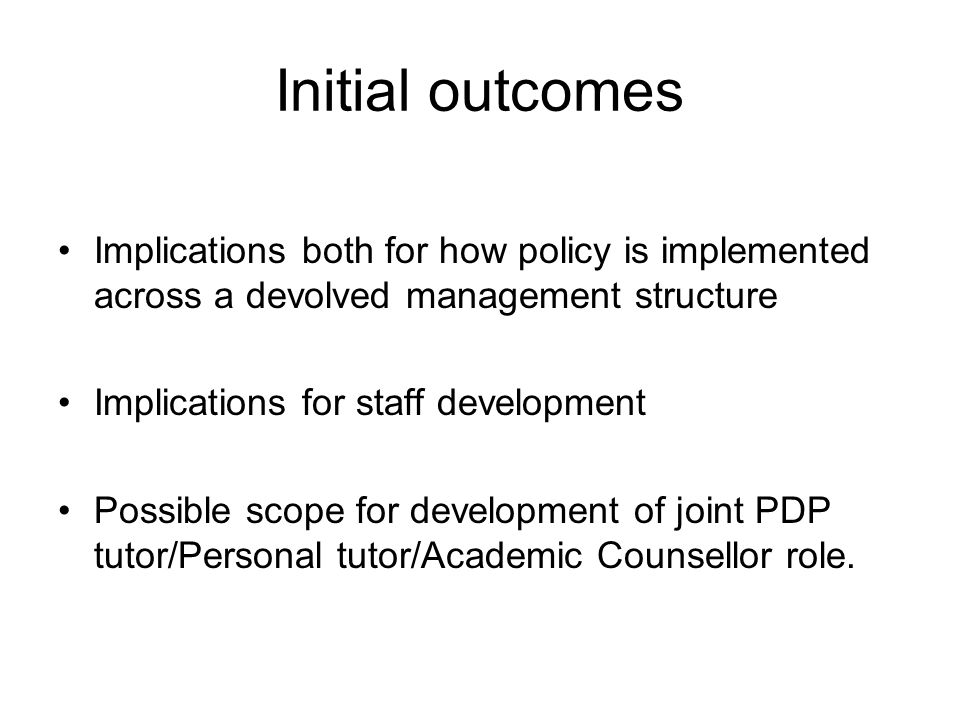 Initial outcomes Implications both for how policy is implemented across a devolved management structure Implications for staff development Possible sc