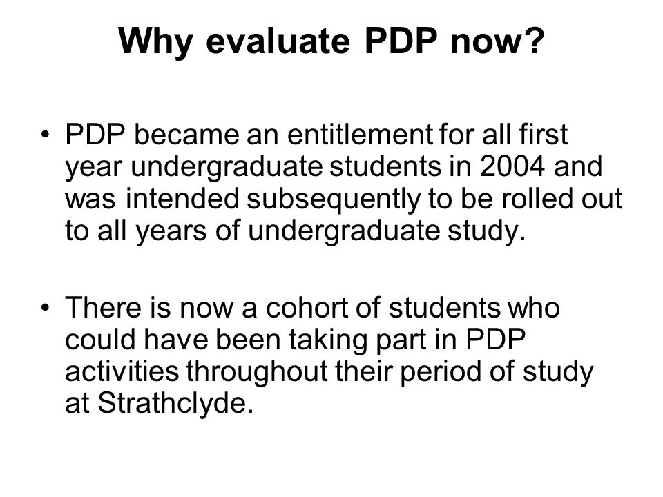 Why evaluate PDP now? PDP became an entitlement for all first year undergraduate students in 2004 and was intended subsequently to be rolled out to al