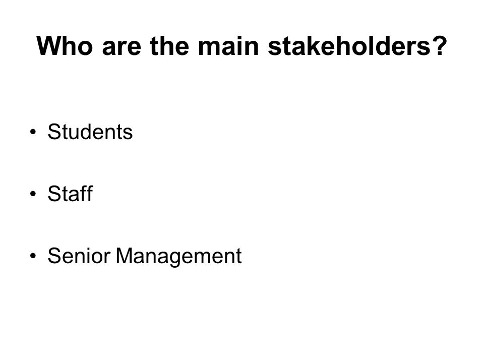 Who are the main stakeholders? Students Staff Senior Management