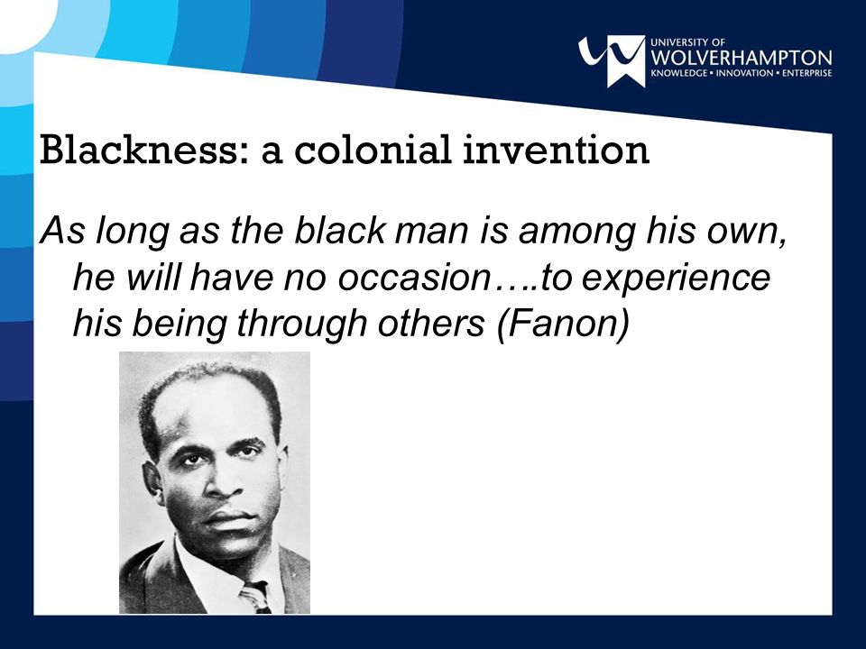 Blackness: a colonial invention As long as the black man is among his own, he will have no occasion….to experience his being through others (Fanon)