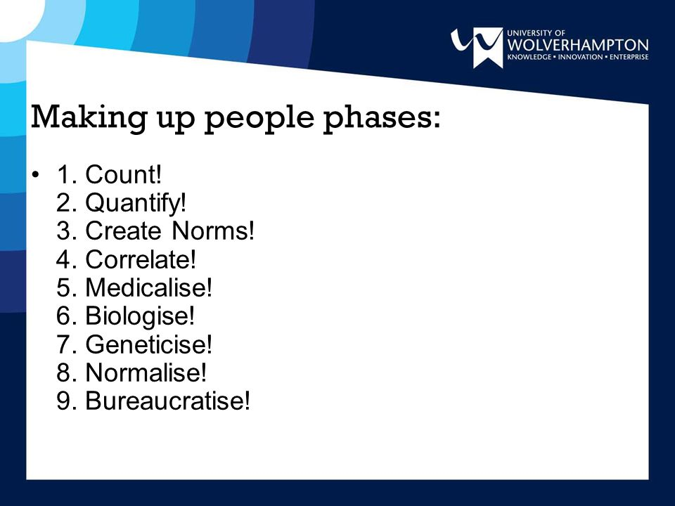 Making up people phases: 1. Count! 2. Quantify! 3. Create Norms! 4. Correlate! 5. Medicalise! 6. Biologise! 7. Geneticise! 8. Normalise! 9. Bureaucrat